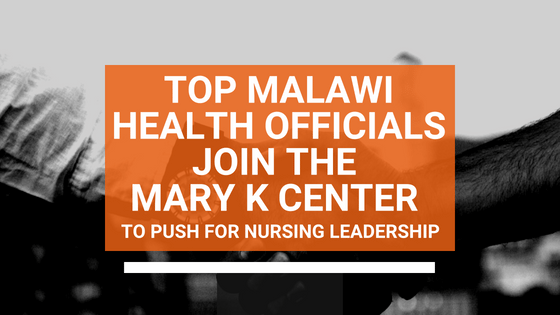 Malawi Health Officials Join the Mary K Center to Push for Nursing Leadership in Africa